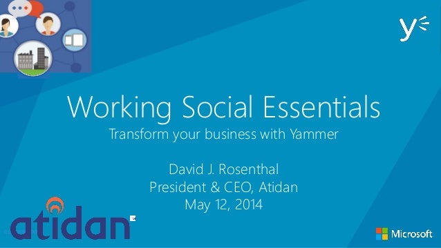 Working Social Essentials Transform your business with Yammer David J. Rosenthal President & CEO, Atidan May 12, 2014 open...