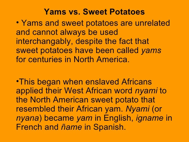<ul><li>Yams vs. Sweet Potatoes </li></ul><ul><li>Yams and sweet potatoes are unrelated and cannot always be used intercha...