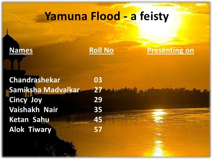 Yamuna Flood - a feisty<br />NamesRoll NoPresenting on<br />Chandrashekar		03<br />Samiksha Madvalkar 	27	<br />Cincy  Joy...