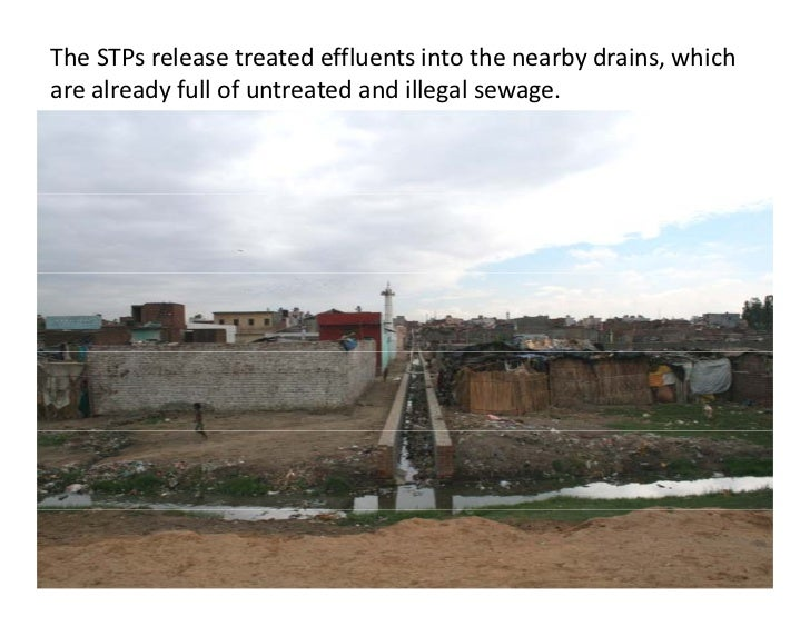 The STPs release treated effluents into the nearby drains, which are already full of untreated and illegal sewage.