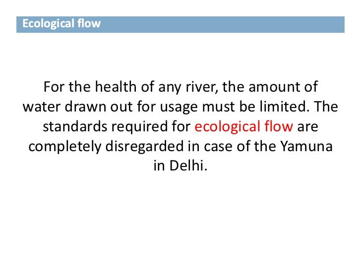 Ecological flow  For the health of any river, the amount of   For the health of any river the amount ofwater drawn out for...