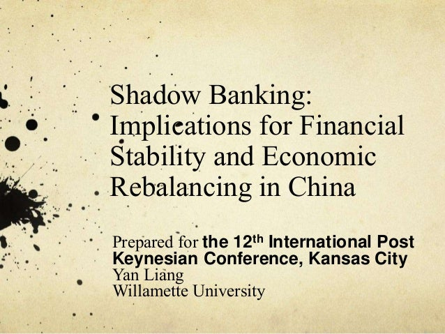 Shadow Banking:  Implications for Financial  Stability and Economic  Rebalancing in China  Prepared for the 12th Internati...