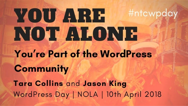 You're Part of the WordPress Community Tara Collins and Jason King WordPress Day | NOLA | 10th April 2018 YOU ARE NOT ALON...
