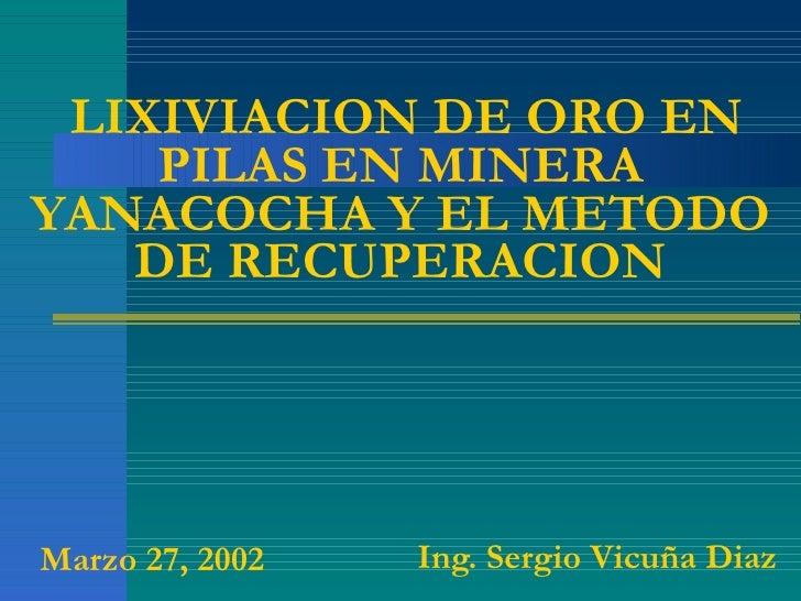 LIXIVIACION DE ORO EN PILAS EN MINERA YANACOCHA Y EL METODO DE RECUPERACION Ing. Sergio Vicuña Diaz Marzo 27, 2002