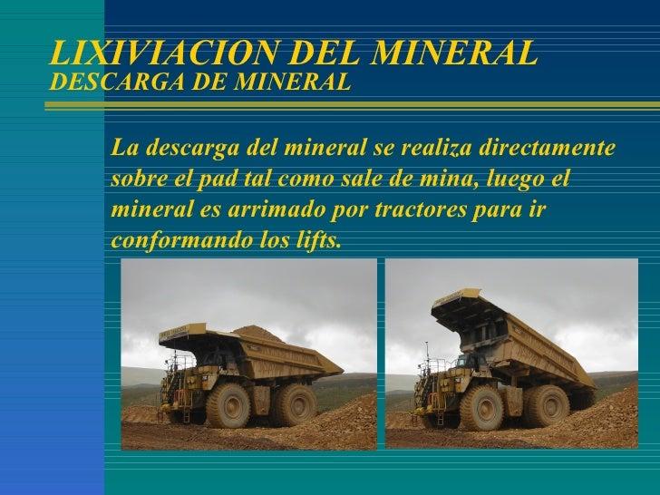 LIXIVIACION DEL MINERAL DESCARGA DE MINERAL La descarga del mineral se realiza directamente sobre el pad tal como sale de ...