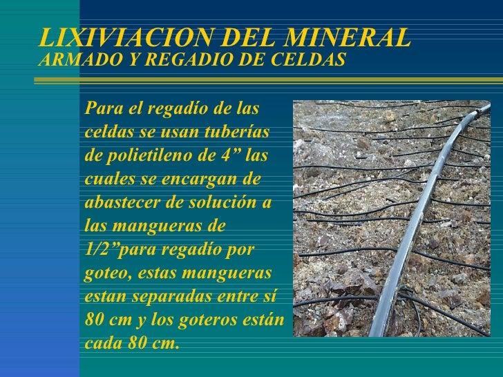 """LIXIVIACION DEL MINERAL ARMADO Y REGADIO DE CELDAS Para el regadío de las celdas se usan tuberías de polietileno de 4"""" las..."""