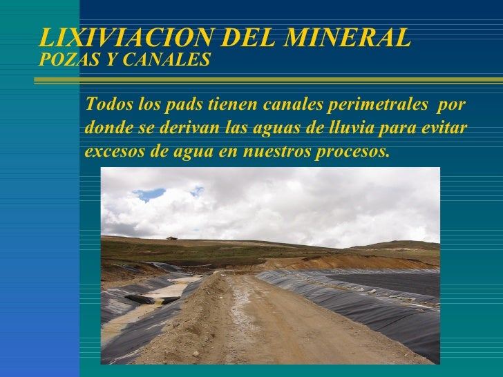 LIXIVIACION DEL MINERAL POZAS Y CANALES Todos los pads tienen canales perimetrales  por donde se derivan las aguas de lluv...