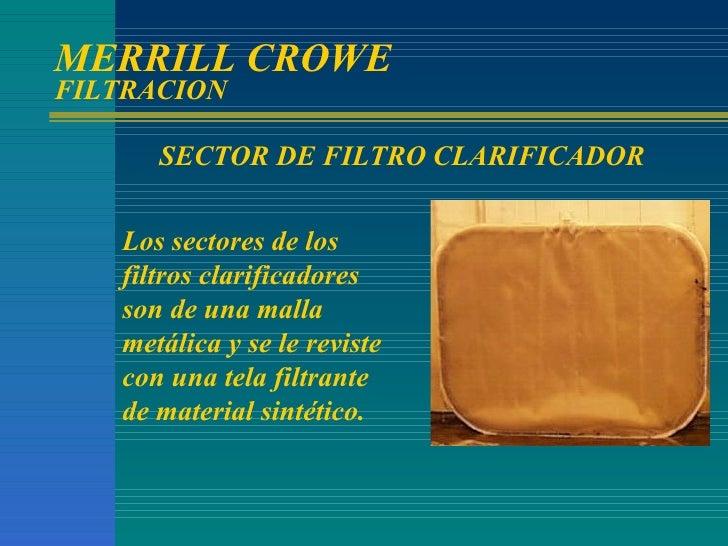 MERRILL CROWE  FILTRACION Los sectores de los filtros clarificadores son de una malla metálica y se le reviste con una tel...