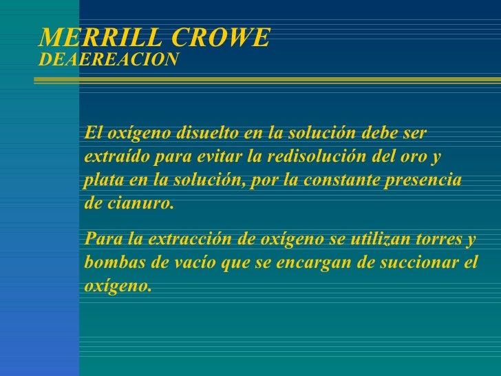 MERRILL CROWE  DEAEREACION El oxígeno disuelto en la solución debe ser extraído para evitar la redisolución del oro y plat...