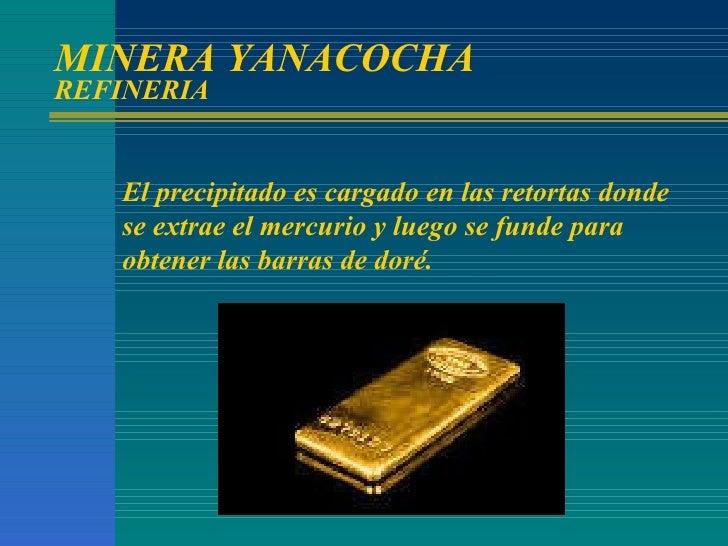 MINERA YANACOCHA REFINERIA El precipitado es cargado en las retortas donde se extrae el mercurio y luego se funde para obt...