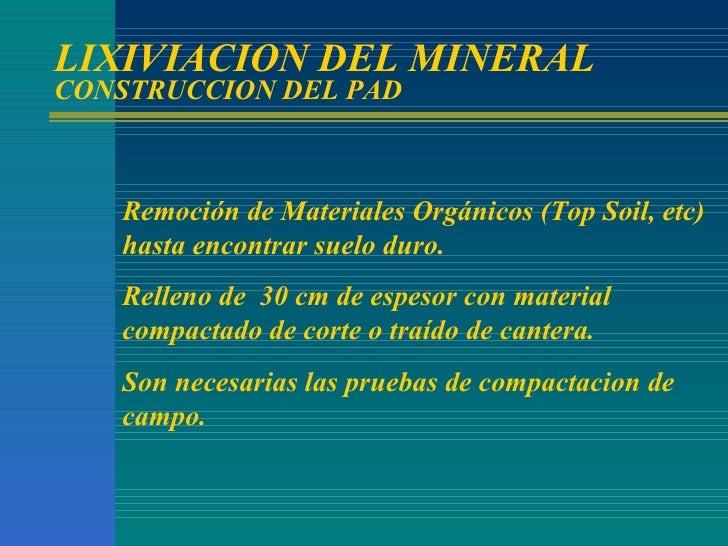 LIXIVIACION DEL MINERAL CONSTRUCCION DEL PAD Remoción de Materiales Orgánicos (Top Soil, etc) hasta encontrar suelo duro. ...