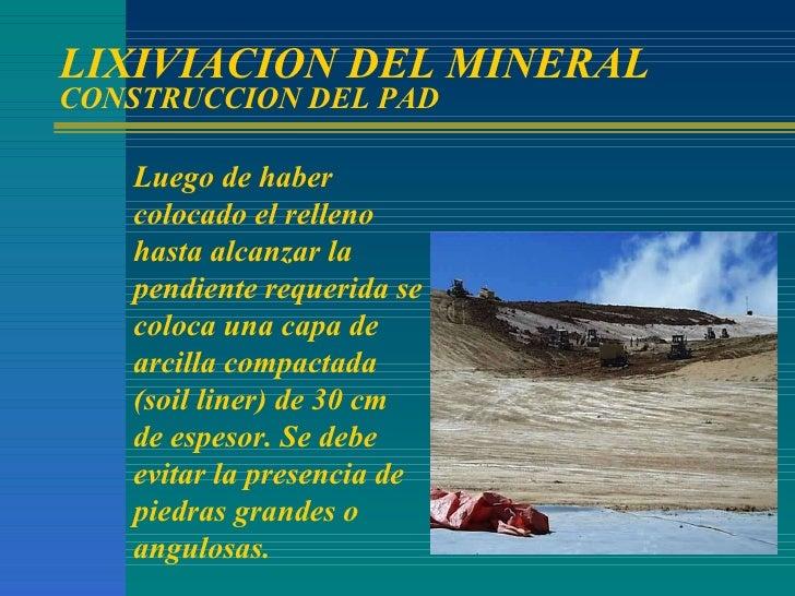 LIXIVIACION DEL MINERAL CONSTRUCCION DEL PAD Luego de haber colocado el relleno hasta alcanzar la pendiente requerida se c...