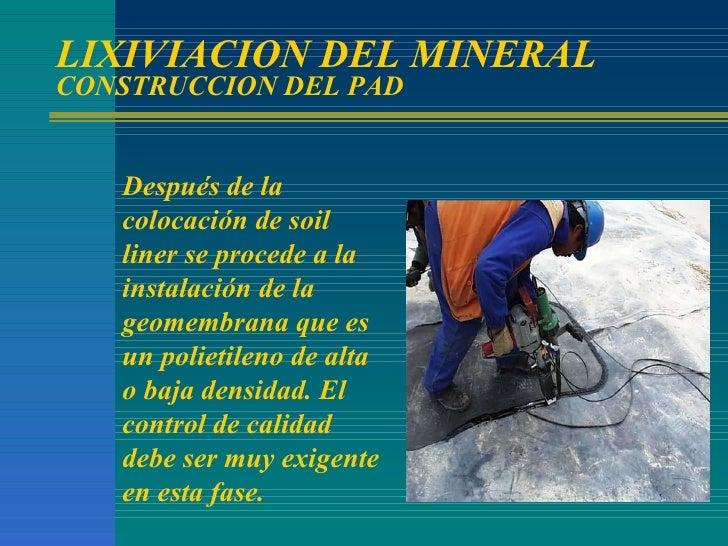 LIXIVIACION DEL MINERAL CONSTRUCCION DEL PAD Después de la colocación de soil liner se procede a la instalación de la geom...