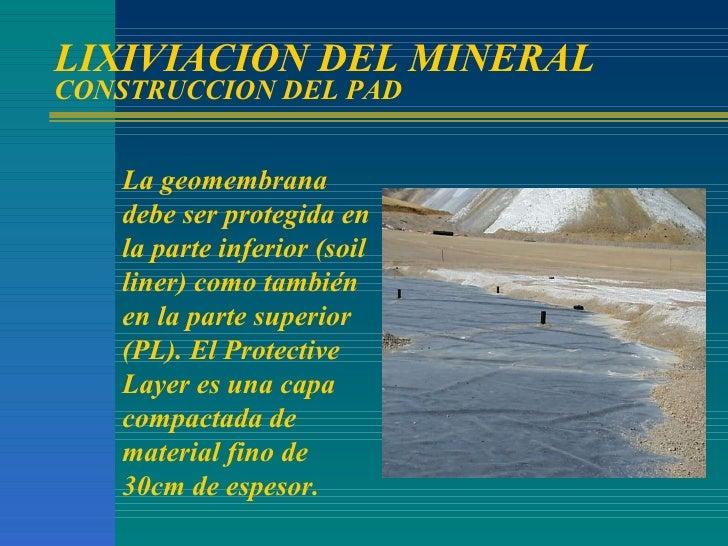 LIXIVIACION DEL MINERAL CONSTRUCCION DEL PAD La geomembrana debe ser protegida en la parte inferior (soil liner) como tamb...