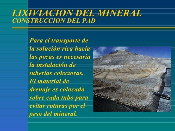 LIXIVIACION DEL MINERAL CONSTRUCCION DEL PAD Para el transporte de la solución rica hacia las pozas es necesaria la instal...