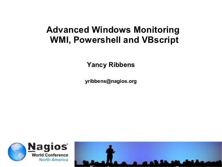 Advanced Windows Monitoring WMI, Powershell and VBscript        Yancy Ribbens        yribbens@nagios.org