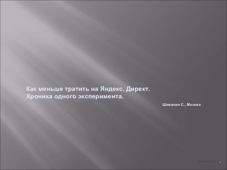 Как меньше тратить на Яндекс. Директ.  Хроника одного эксперимента. Шивалин С., Москва Шивалин С .