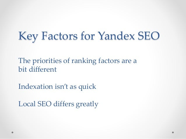 Key Factors for Yandex SEO The priorities of ranking factors are a bit different Indexation isn't as quick Local SEO diffe...
