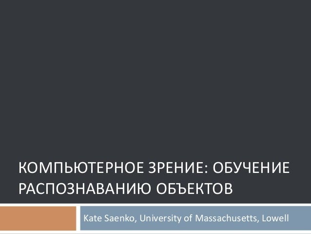 КОМПЬЮТЕРНОЕ ЗРЕНИЕ: ОБУЧЕНИЕ РАСПОЗНАВАНИЮ ОБЪЕКТОВ Kate Saenko, University of Massachusetts, Lowell