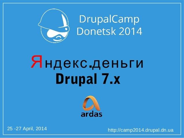 25 -27 April, 2014 http://camp2014.drupal.dn.ua Я .ндекс деньги Drupal 7.x