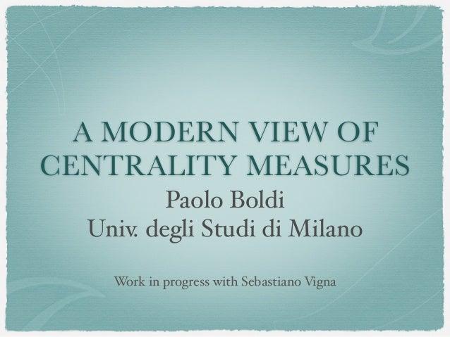 A MODERN VIEW OF CENTRALITY MEASURES Paolo Boldi Univ. degli Studi di Milano Work in progress with Sebastiano Vigna