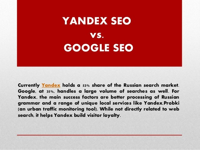 YANDEX SEO vs. GOOGLE SEO  Currently Yandex holds a 53% share of the Russian search market. Google, at 35%, handles a larg...