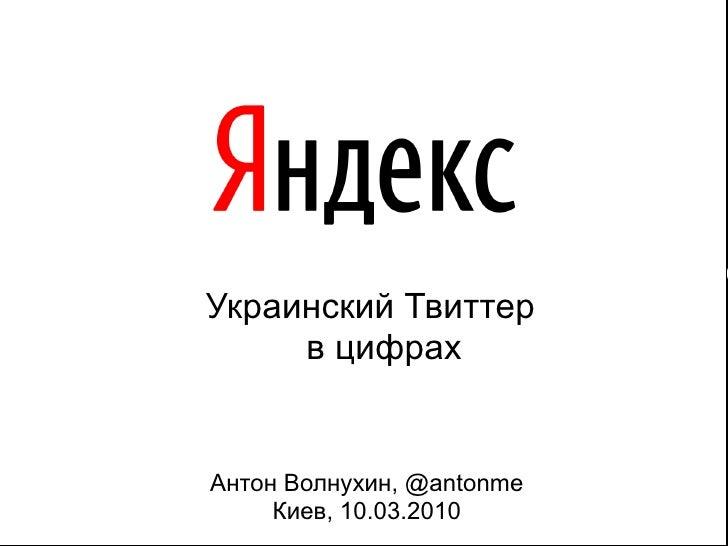 Украинский Твиттер      в цифрах   Антон Волнухин, @antonme      Киев, 10.03.2010      11