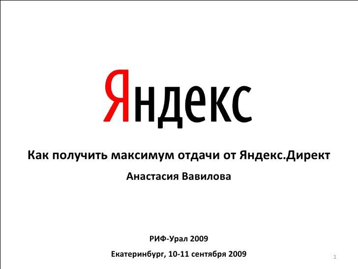Как получить максимум отдачи от Яндекс.Директ Анастасия Вавилова РИФ-Урал 2009 Екатеринбург, 10-11 сентября 2009
