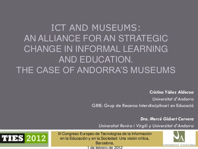 ICT AND MUSEUMS: AN ALLIANCE FOR AN STRATEGIC CHANGE IN INFORMAL LEARNING        AND EDUCATION.THE CASE OF ANDORRA'S MUSEU...