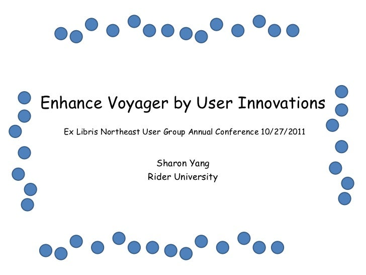 Enhance Voyager by User Innovations  Ex Libris Northeast User Group Annual Conference 10/27/2011                        Sh...
