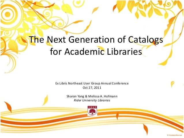 The Next Generation of Catalogs for Academic Libraries Ex Libris Northeast User Group Annual Conference Oct 27, 2011 Sharo...