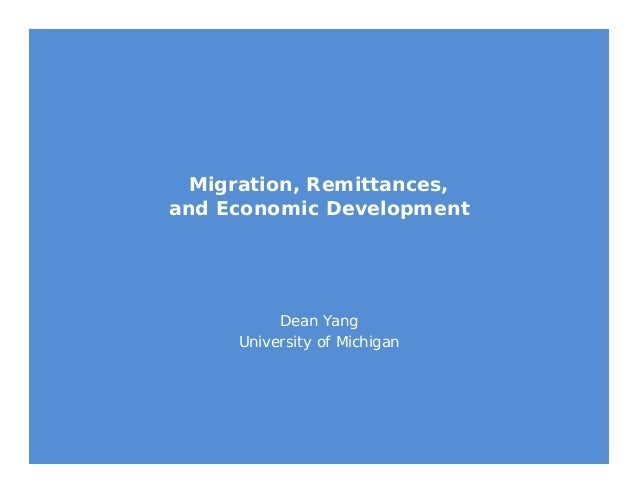 Migration, Remittances, and Economic Development Dean Yang University of Michigan