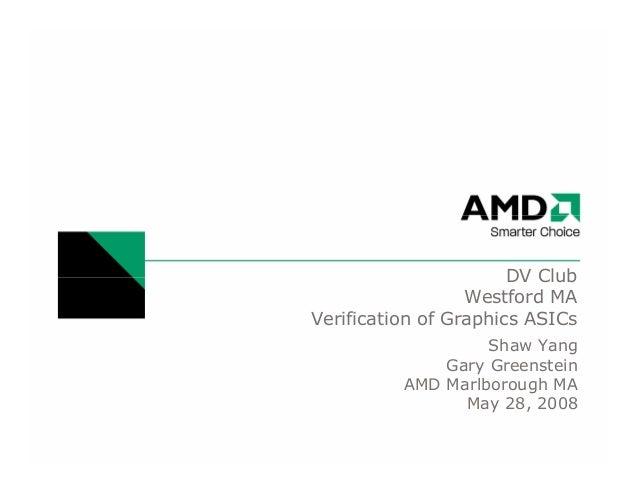 DV ClubWestford MAVerification of Graphics ASICsShaw YangGary GreensteinAMD Marlborough MAMay 28, 2008