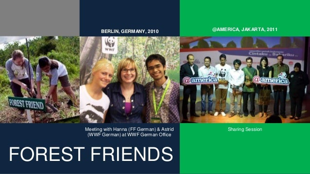 FOREST FRIENDS Sharing Session @AMERICA, JAKARTA, 2011BERLIN, GERMANY, 2010 Meeting with Hanna (FF German) & Astrid (WWF G...
