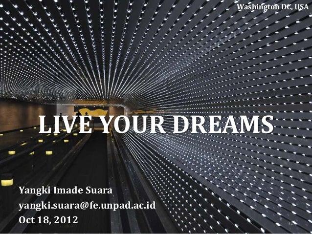 LIVE YOUR DREAMS Yangki Imade Suara yangki.suara@fe.unpad.ac.id Oct 18, 2012 Washington DC, USA 1