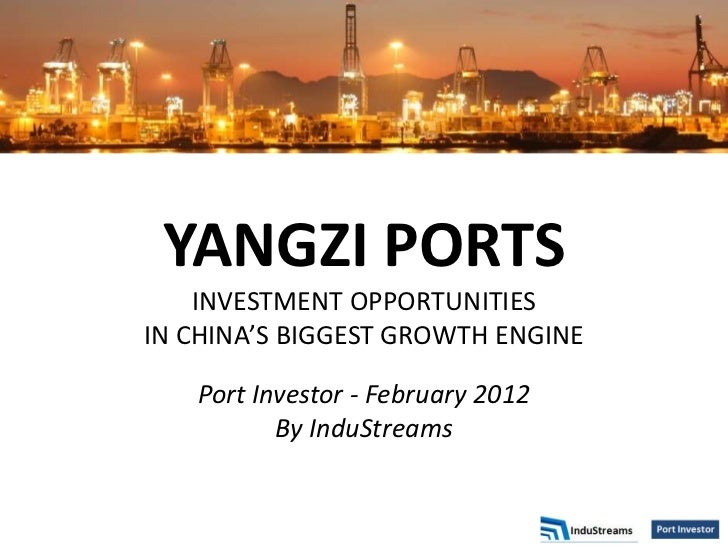 YANGZI PORTS    INVESTMENT OPPORTUNITIESIN CHINA'S BIGGEST GROWTH ENGINE   Port Investor - February 2012          By InduS...