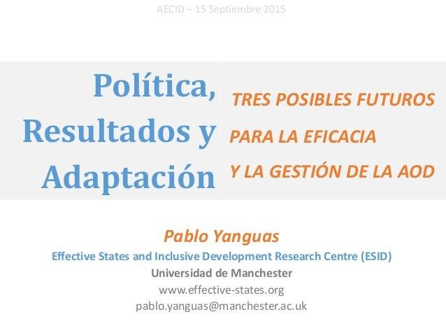 Política, Resultados y Adaptación Pablo Yanguas Effective States and Inclusive Development Research Centre (ESID) Universi...
