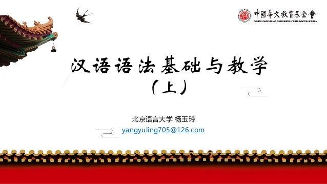 汉语语法基础与教学 (上) 北京语言大学 杨玉玲 yangyuling705@126.com