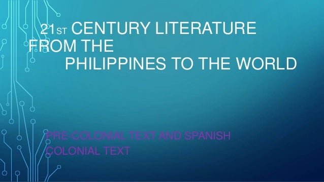 21ST CENTURY LITERATURE FROM THE PHILIPPINES TO THE WORLD PRE-COLONIAL TEXT AND SPANISH COLONIAL TEXT