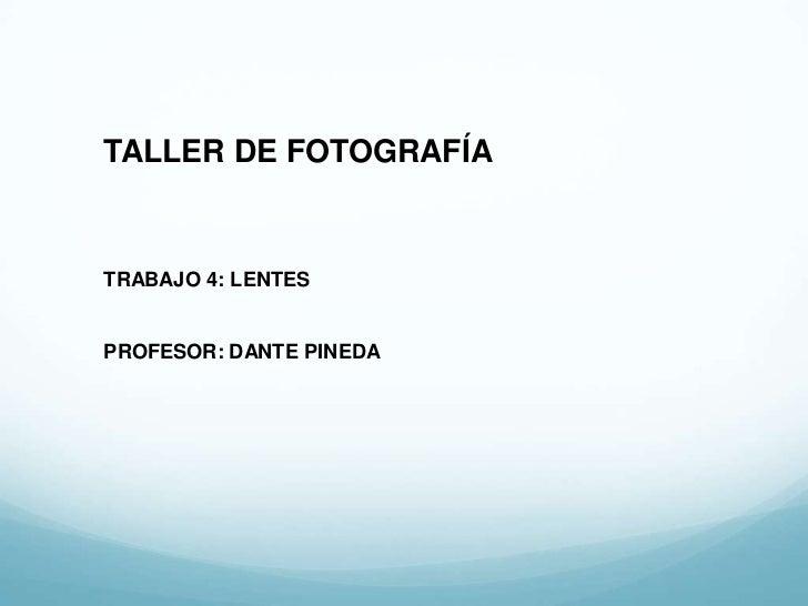 TALLER DE FOTOGRAFÍATRABAJO 4: LENTESPROFESOR: DANTE PINEDA