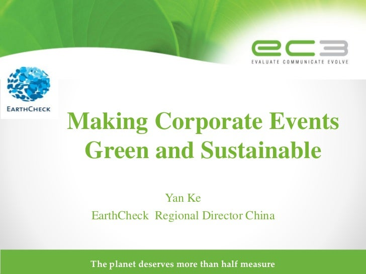 Making Corporate Events Green and Sustainable              Yan Ke  EarthCheck Regional Director China  The planet deserves...