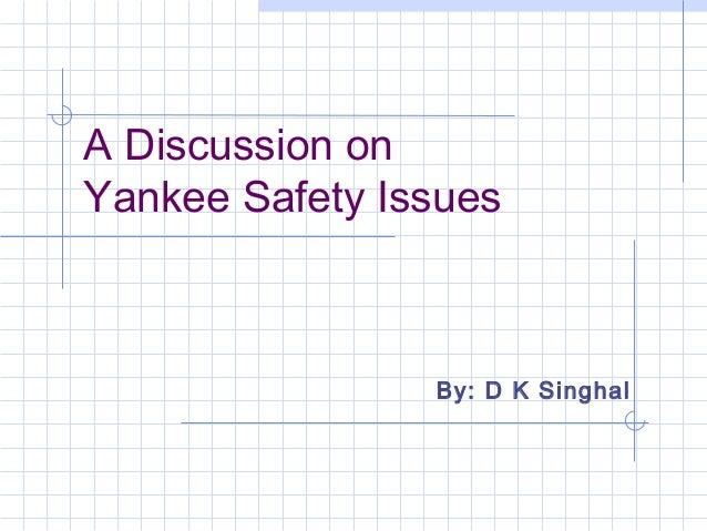 A Discussion on Yankee Safety Issues  By: D K Singhal