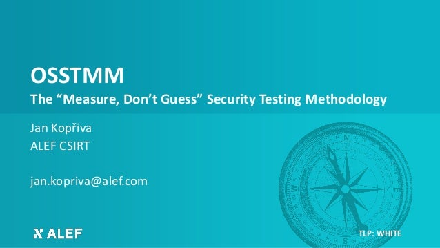 "OSSTMM The ""Measure, Don't Guess"" Security Testing Methodology Jan Kopřiva ALEF CSIRT jan.kopriva@alef.com TLP: WHITE"
