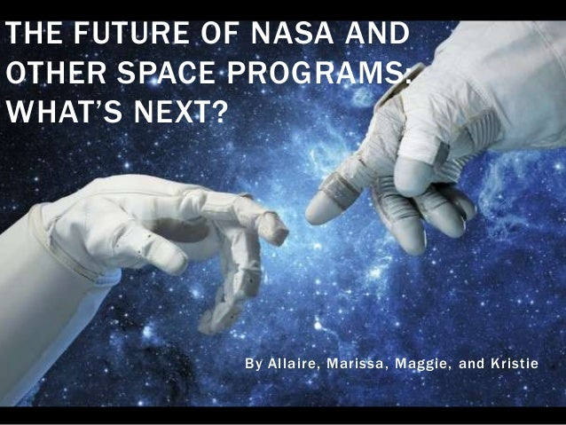 THE FUTURE OF NASA AND OTHER SPACE PROGRAMS: WHAT'S NEXT?  By Allaire, Marissa, Maggie, and Kristie