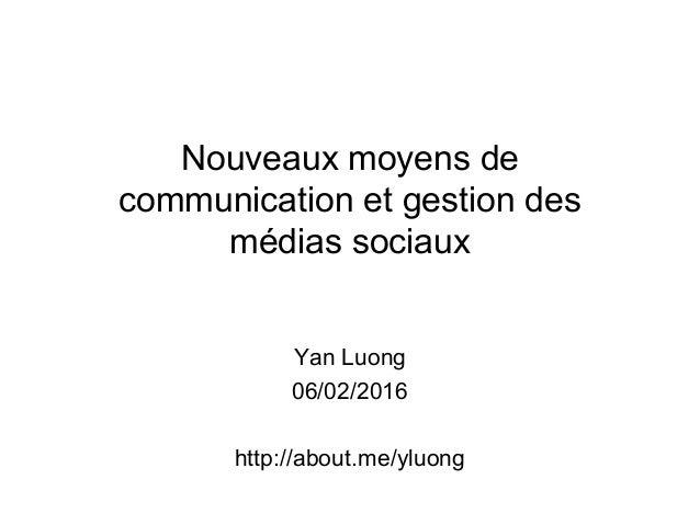 Nouveaux moyens de communication et gestion des médias sociaux Yan Luong 06/02/2016 http://about.me/yluong