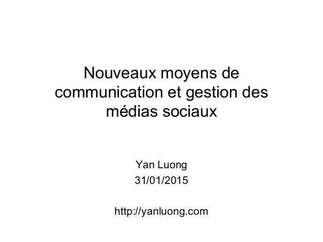 Nouveaux moyens de communication et gestion des médias sociaux Yan Luong 31/01/2015 http://yanluong.com
