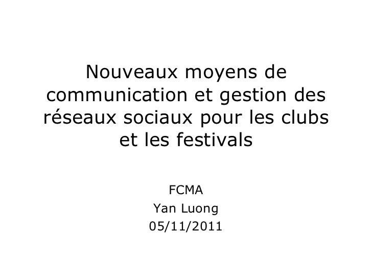 Nouveaux moyens de communication et gestion des réseaux sociaux pour les clubs et les festivals FCMA Yan Luong 05/11/2011