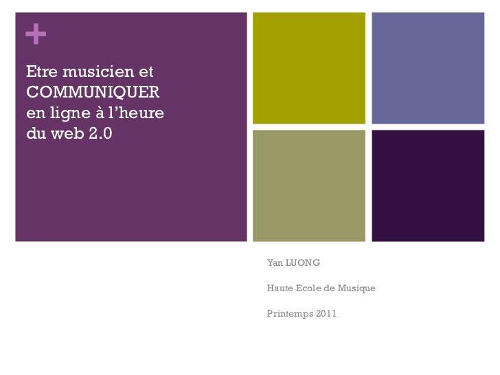 Etre musicien et COMMUNIQUER en ligne à l'heure  du web 2.0 Yan LUONG Haute Ecole de Musique Printemps 2011