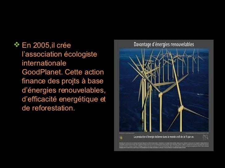 <ul><li>En 2005,il crée l'association écologiste internationale GoodPlanet. Cette action finance des projts à base d'énerg...