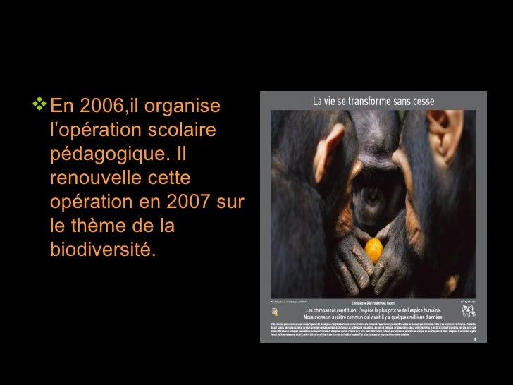 <ul><li>En 2006,il organise l'opération scolaire pédagogique. Il renouvelle cette opération en 2007 sur le thème de la bio...